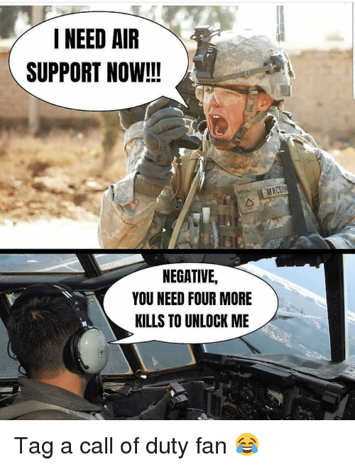 Memes, Call of Duty, and 🤖: I NEED AIR  SUPPORT NOW!!!  NEGATIVE,  YOU NEED FOUR MORE  KILLS TO UNLOCK ME Tag a call of duty fan 😂