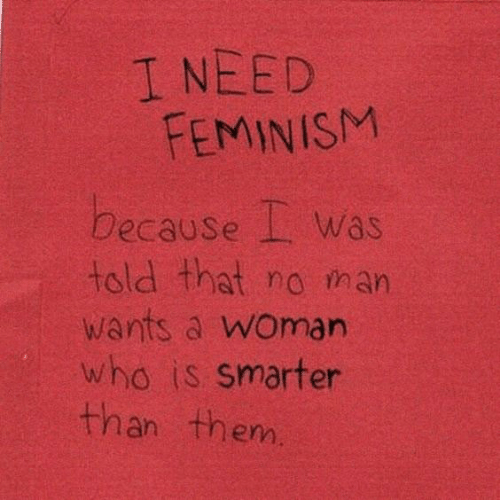 Feminism: I NEED  FEMINISM  because Was  told that no tman  wants a woman  who is smarter  than them.