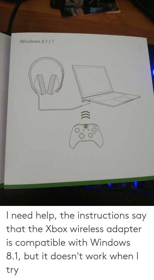 I Try: I need help, the instructions say that the Xbox wireless adapter is compatible with Windows 8.1, but it doesn't work when I try