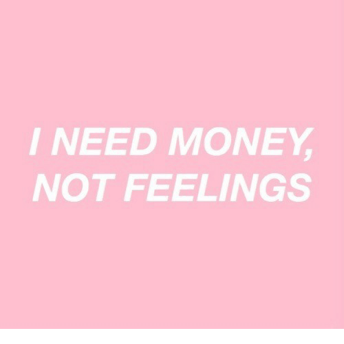 Money, I Need Money, and Feelings: I NEED MONEY  NOT FEELINGS
