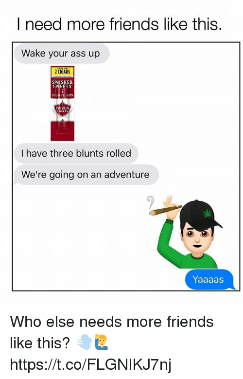 Ass, Blunts, and Friends: I need more friends like this.  Wake your ass up  2 CIGARS  SWISHER  TWEETS  CIGARILLOS  SWISHER  I have three blunts rolled  We're going on an adventure  Yaaaas Who else needs more friends like this? 💨🙋‍♂️ https://t.co/FLGNIKJ7nj