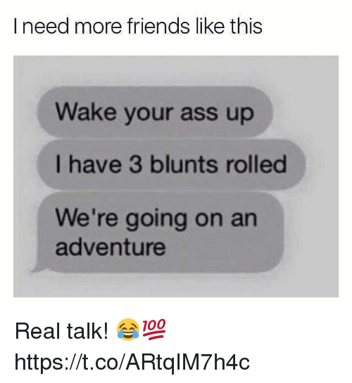 blunts: I need more friends like this  Wake your ass up  I have 3 blunts rolled  We're going on an  adventure Real talk! 😂💯 https://t.co/ARtqIM7h4c
