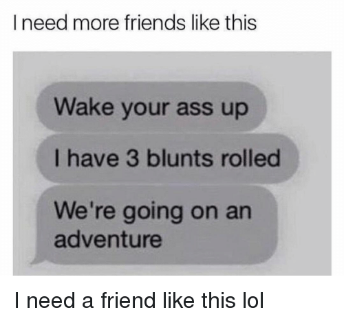 blunts: I need more friends like this  Wake your ass up  I have 3 blunts rolled  We're going on an  adventure I need a friend like this lol