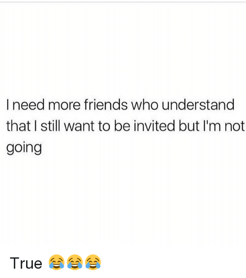 Friends, Funny, and True: I need more friends who understand  that I still want to be invited but I'm not  going True 😂😂😂