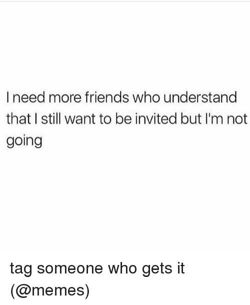 It Memes: I need more friends who understand  that I still want to be invited but I'm not  going tag someone who gets it (@memes)