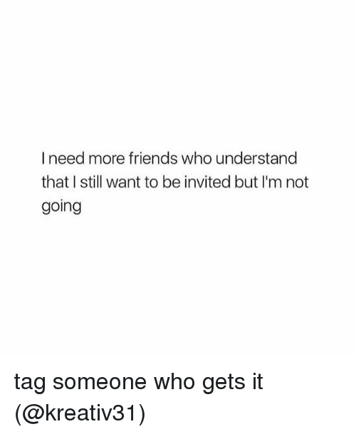 Friends, Memes, and Tag Someone: I need more friends who understand  that I still want to be invited but I'm not  going tag someone who gets it (@kreativ31)