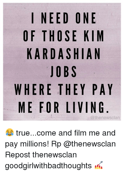 ntr: I NEED ONE  OF THOSE KIM  KARDASHIAN  JOBS  WHERE THEY PAY  ME FOR LIVING  @thenewsclan  AG  PN  NKA  YV  EH  ISE!  SB  EOA  AO  OT  EHDJ  DJEO  NTR  RF  IFK 😂 true...come and film me and pay millions! Rp @thenewsclan Repost thenewsclan goodgirlwithbadthoughts 💅