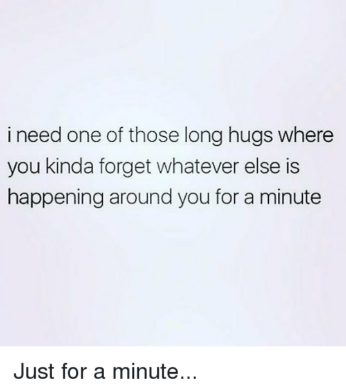 Memes, 🤖, and One: i need one of those long hugs where  you kinda forget whatever else is  happening around you for a minute Just for a minute...