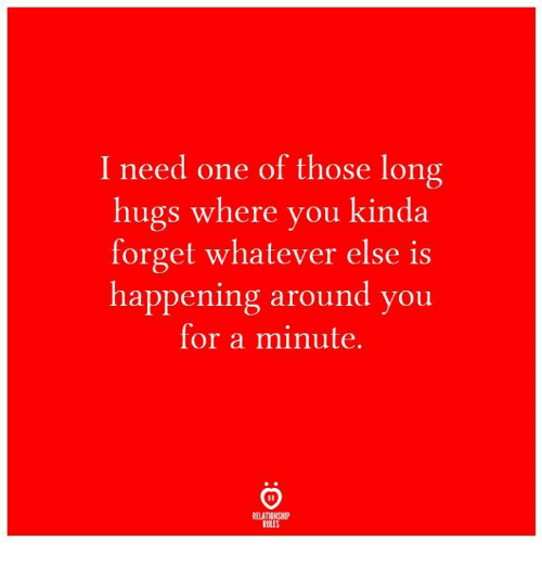 One, You, and For: I need one of those long  hugs where you kinda  forget whatever else is  happening around you  for a minute.  RELATIONSHIP  RULES
