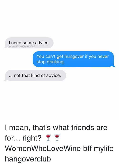 that's what friends are for: I need some advice  awoMENWHOLOVEwINE  You can't get hungover if you never  stop drinking  not that kind of advice. I mean, that's what friends are for... right? 🍷🍷 WomenWhoLoveWine bff mylife hangoverclub