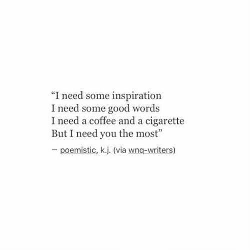 "I Need You: ""I need some inspiration  I need some good words  I need a coffee and a cigarette  But I need you the most""  poemistic, k.j. (via wnq-writers)"