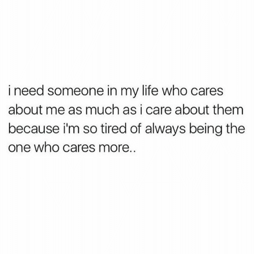Life, Memes, and 🤖: i need someone in my life who cares  about me as much as i care about them  because i'm so tired of always being the  one who cares more