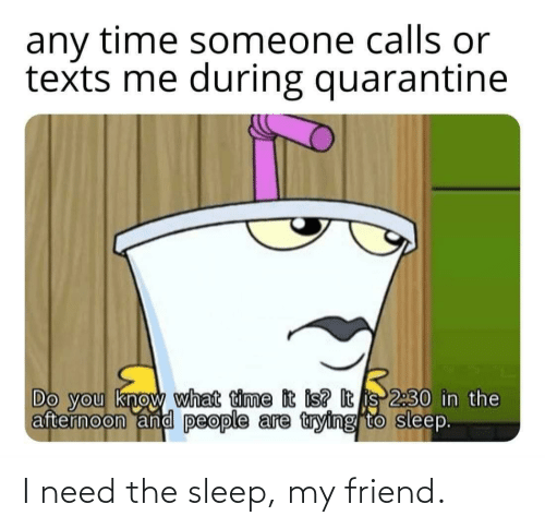 I Need: I need the sleep, my friend.