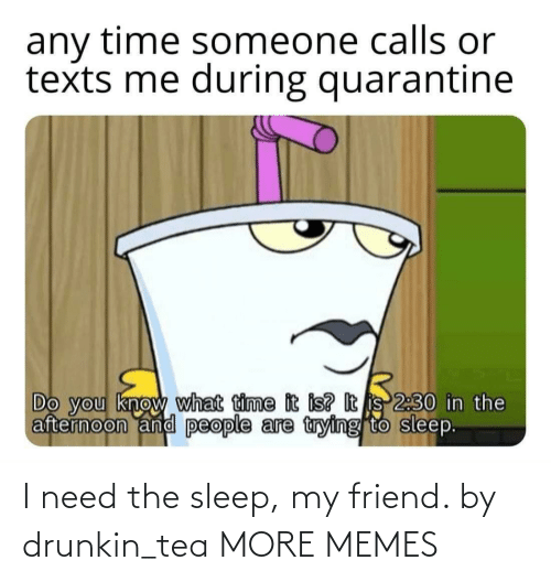 tea: I need the sleep, my friend. by drunkin_tea MORE MEMES