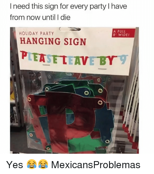 Memes, Party, and 🤖: I need this sign for every party I have  from now until I die  HOLIDAY PARTY  A FULL  8 WIDE  HANGING SIGN Yes 😂😂 MexicansProblemas