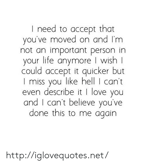 Moved On: I need to accept that  you've moved on and Im  not an important person in  your life anymore I wish  could accept it quicker but  I miss you like hell I can't  even describe it I love you  and I can't believe you've  done this to me again http://iglovequotes.net/