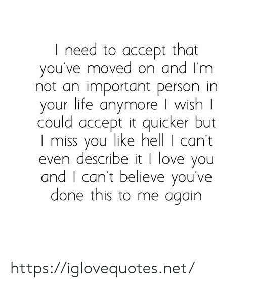 Moved On: I need to accept that  you've moved on and I'm  not an important person in  your life anymore I wish  could accept it quicker but  I miss you like hell I can't  even describe it I love you  and I can't believe you've  done this to me again https://iglovequotes.net/