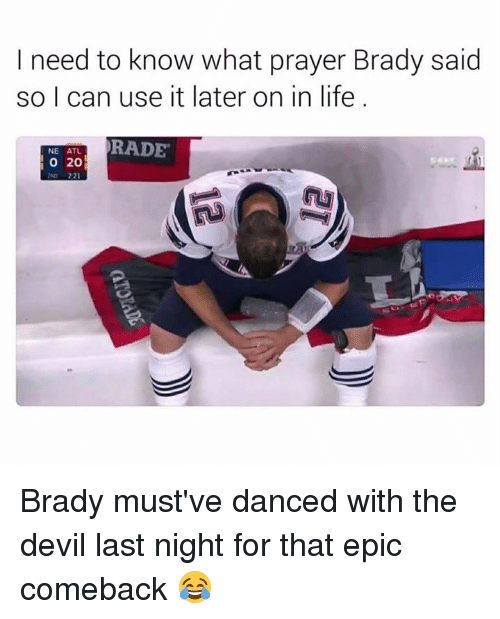 Bradying: I need to know what prayer Brady said  so I can use it later on in life  RADE  NE ATL.  O 20 Brady must've danced with the devil last night for that epic comeback 😂
