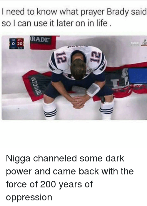 Bradying: I need to know what prayer Brady said  so I can use it later on in life  TRADE  o 20 Nigga channeled some dark power and came back with the force of 200 years of oppression