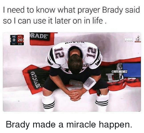 brady: I need to know what prayer Brady said  so I can use it later on in life  RADE  NE ATL  o 20  ONFLMEMEZ Brady made a miracle happen.
