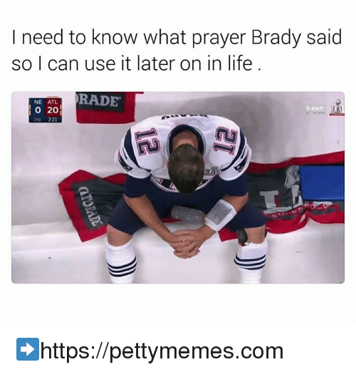 brady: I need to know what prayer Brady said  so I can use it later on in life  NE ATL  PRADE  20 ➡https://pettymemes.com