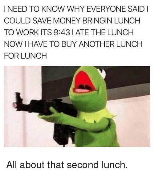 Memes, Money, and Work: I NEED TO KNOW WHY EVERYONE SAID  COULD SAVE MONEY BRINGIN LUNCH  TO WORK ITS 9:43 I ATE THE LUNCH  NOW I HAVE TO BUY ANOTHER LUNCH  FOR LUNCH All about that second lunch.