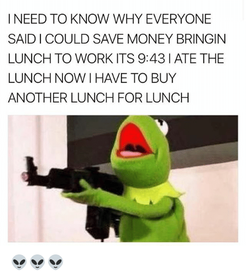 Memes, Money, and Work: I NEED TO KNOW WHY EVERYONE  SAID I COULD SAVE MONEY BRINGIN  LUNCH TO WORK ITS 9:43 I ATE THE  LUNCH NOW I HAVE TO BUY  ANOTHER LUNCH FOR LUNCH 👽👽👽