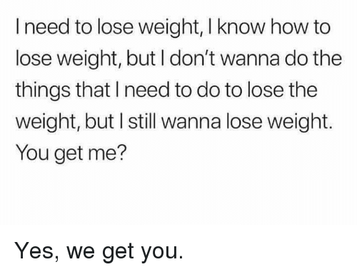 how to lose weight: I need to lose weight, I know how to  lose weight, but I don't wanna do the  things that I need to do to lose the  weight, but I still wanna lose weight.  You get me? Yes, we get you.