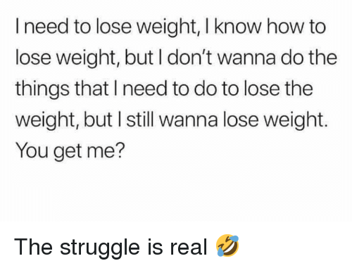 how to lose weight: I need to lose weight, I know how to  lose weight, but I don't wanna do the  things that I need to do to lose the  weight, but I still wanna lose weight.  You get me? The struggle is real 🤣