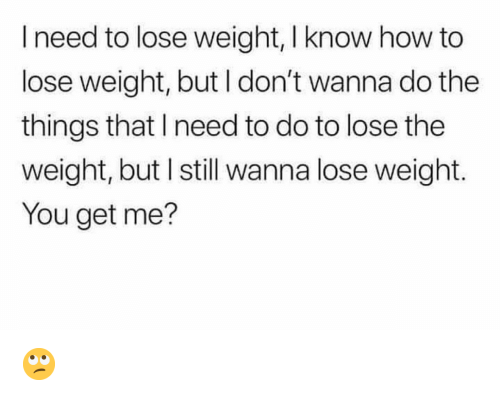 how to lose weight: I need to lose weight, I know how to  lose weight, but I don't wanna do the  things that I need to do to lose the  weight, but I still wanna lose weight.  You get me? 🙄