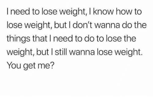 how to lose weight: I need to lose weight, I know how to  lose weight, but I don't wanna do the  things that I need to do to lose the  weight, but I still wanna lose weight.  You get me?