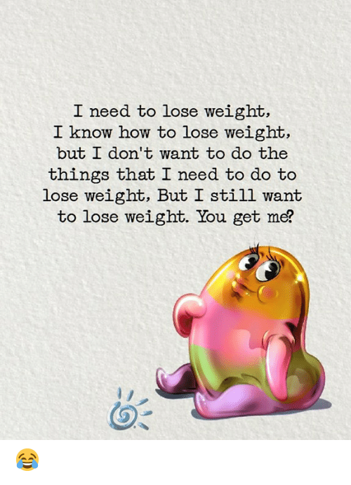 You Get Me: I need to lose weight,  I know how to lose weight,  but L don' t want to do the  things that I need to do to  lose weight, But I still want  to lose weight. You get me? 😂