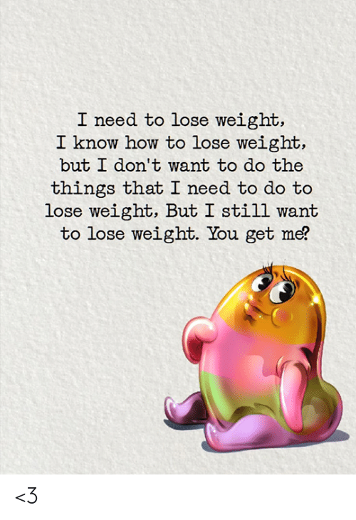 how to lose weight: I need to lose weight,  I know how to lose weight,  but I don't want to do the  things that I need to do to  lose weight, But I still want  to lose weight. You get me? <3