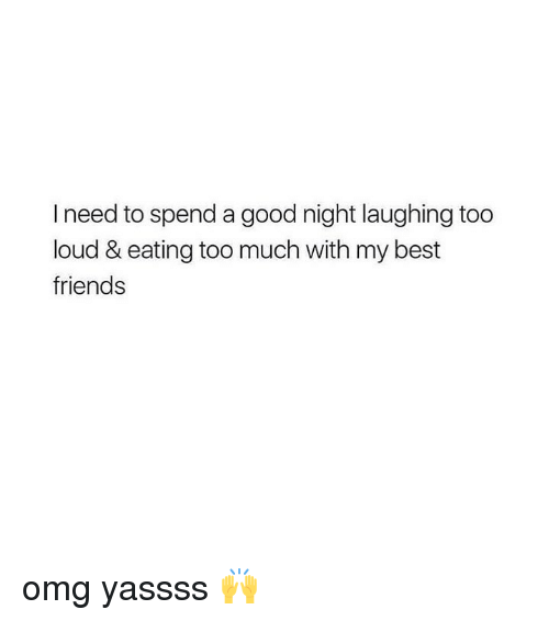 Friends, Omg, and Too Much: I need to spend a good night laughing too  loud & eating too much with my best  friends omg yassss 🙌