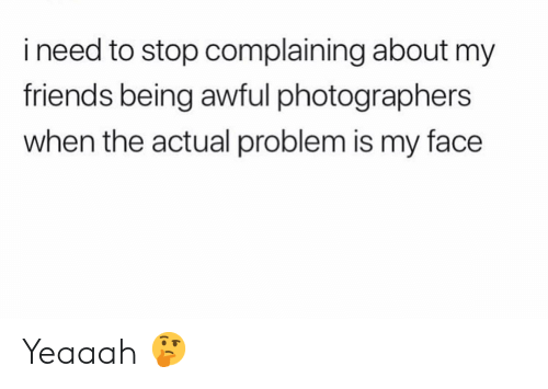 Stop Complaining: i need to stop complaining about my  friends being awful photographers  when the actual problem is my face Yeaaah 🤔
