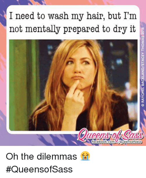 Memes, 🤖, and Dilemma: I need to wash my hair, but I'm  not mentally prepared to dry it  facebook.com C/queensofsa  SS Oh the dilemmas 😭 #QueensofSass