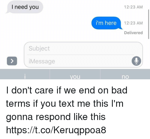 Bad, Text, and Girl Memes: I need you  12:23 AM  i'm here  12:23 AM  Delivered  Subject  iMessage  you  no I don't care if we end on bad terms if you text me this I'm gonna respond like this https://t.co/Keruqppoa8