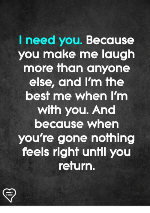 Feels Right: I need you. Because  you make me laugh  more than anyone  else, and Im fhe  best me when I'm  with you. And  because when  you're gone nothing  feels right until you  return.