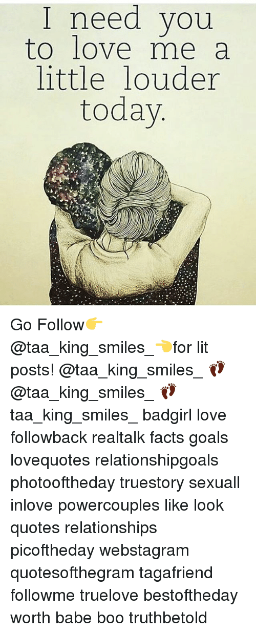 Boo, Goals, and Lit: I need you  to love me a  little louder  today Go Follow👉@taa_king_smiles_👈for lit posts! @taa_king_smiles_ 👣 @taa_king_smiles_ 👣 taa_king_smiles_ badgirl love followback realtalk facts goals lovequotes relationshipgoals photooftheday truestory sexuall inlove powercouples like look quotes relationships picoftheday webstagram quotesofthegram tagafriend followme truelove bestoftheday worth babe boo truthbetold