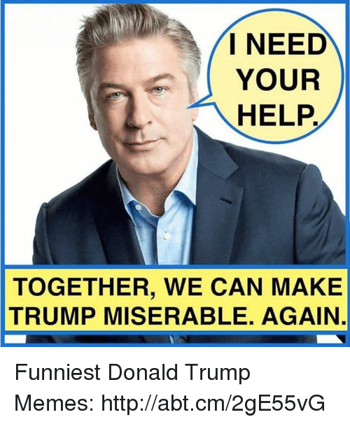 Trump Meme: I NEED  YOUR  HELP  TOGETHER, WE CAN MAKE  TRUMP MISERABLE. AGAIN Funniest Donald Trump Memes: http://abt.cm/2gE55vG