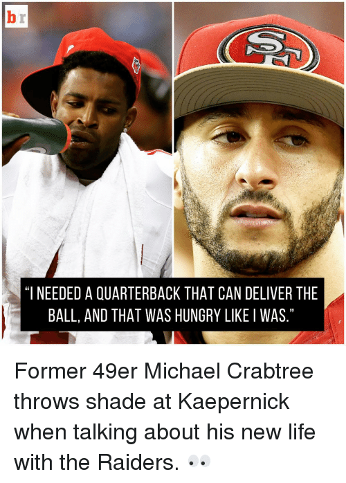 """Life: """"I NEEDED A QUARTERBACK THAT CAN DELIVER THE  BALL, AND THAT WAS HUNGRY LIKE I WAS Former 49er Michael Crabtree throws shade at Kaepernick when talking about his new life with the Raiders. 👀"""