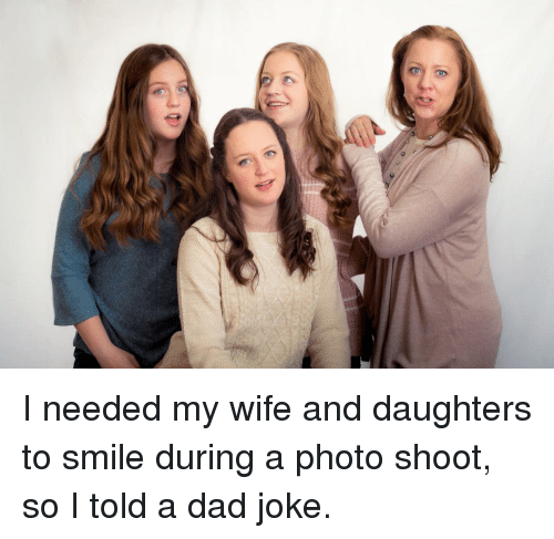 photo shoot: I needed my wife and daughters to smile during a photo shoot, so I told a dad joke.