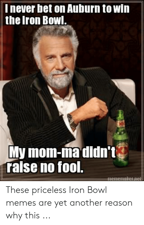 iron bowl: I never bet on Auburn to win  the Iron Bowl,  My mom-ma didnt  Talse no fool. These priceless Iron Bowl memes are yet another reason why this ...