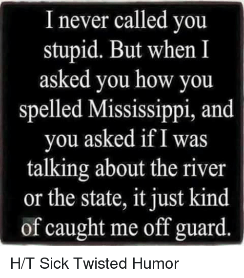 Sick Twisted Humor: I never called you.  stupid. But when I  asked you how you  spelled Mississippi, and  you asked if I was  talking about the river  or the state, it just kind  of caught me off guard H/T Sick Twisted Humor