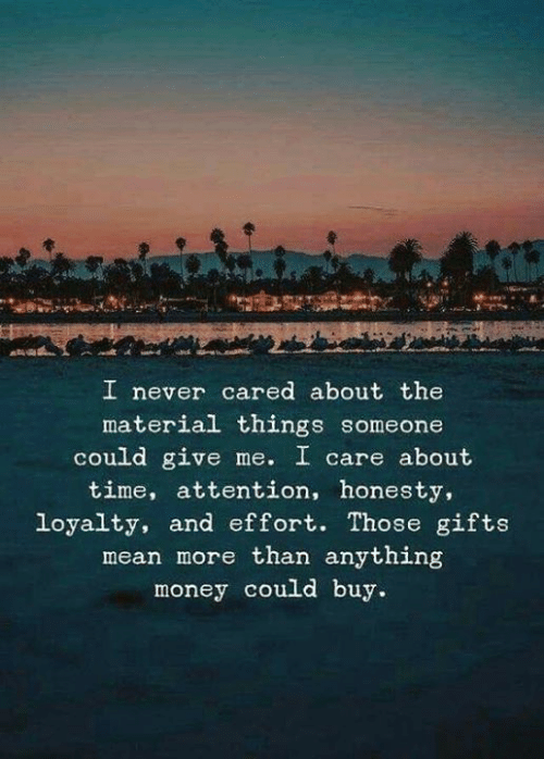 loyalty: I never cared about the  material things someone  could give me. I care about  time, attention, honesty,  loyalty, and effort. Those gifts  mean more than anything  money could buy