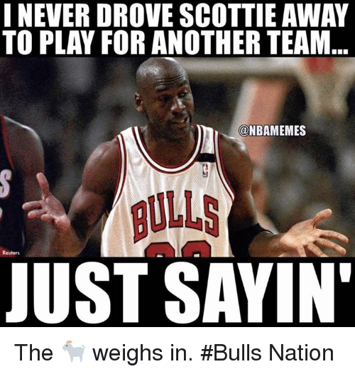 Nba, Bulls, and Reuters: I NEVER DROVE SCOTTIE AWAY  TO PLAY FOR ANOTHER TEAM  NBAMEMES  BULLS  JUST SAYIN  Reuters The 🐐 weighs in. #Bulls Nation