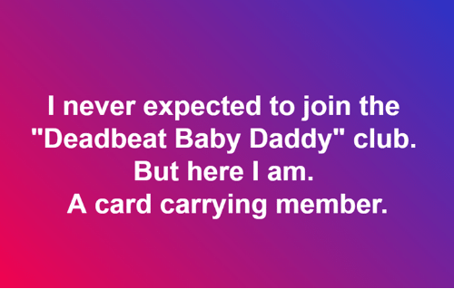"Baby Daddy, Club, and Memes: I never expected to join the  ""Deadbeat Baby Daddy"" club.  But here I am.  A card carrying member."