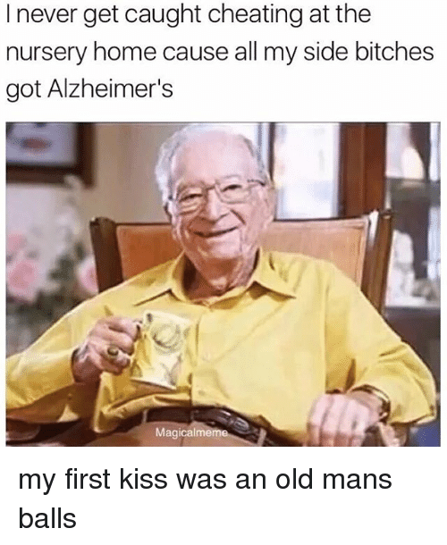 Bitch, Cheating, and Old Man: I never get caught cheating at the  nursery home cause all my side bitches  got Alzheimer's  Magical mem my first kiss was an old mans balls