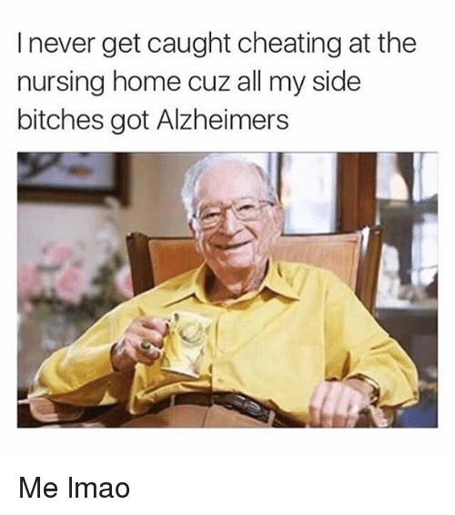 My Sides: I never get caught cheating at the  nursing home cuz all my side  bitches got Alzheimers Me lmao
