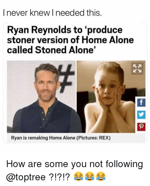 stoner: I never knew I needed this.  Ryan Reynolds to 'produce  stoner version of Home Alone  called Stoned Alone'  Ryan is remaking Home Alone (Pictures: REX) How are some you not following @toptree ?!?!? 😂😂😂